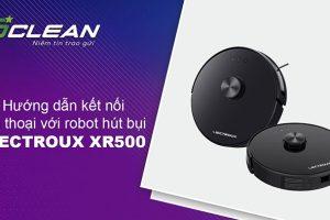 Hướng dẫn kết nối điện thoại với robot hút bụi LIECTROUX XR500